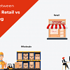 Differences-Between-Wholesale-vs-Retail-vs-Manufacturing-Businesses